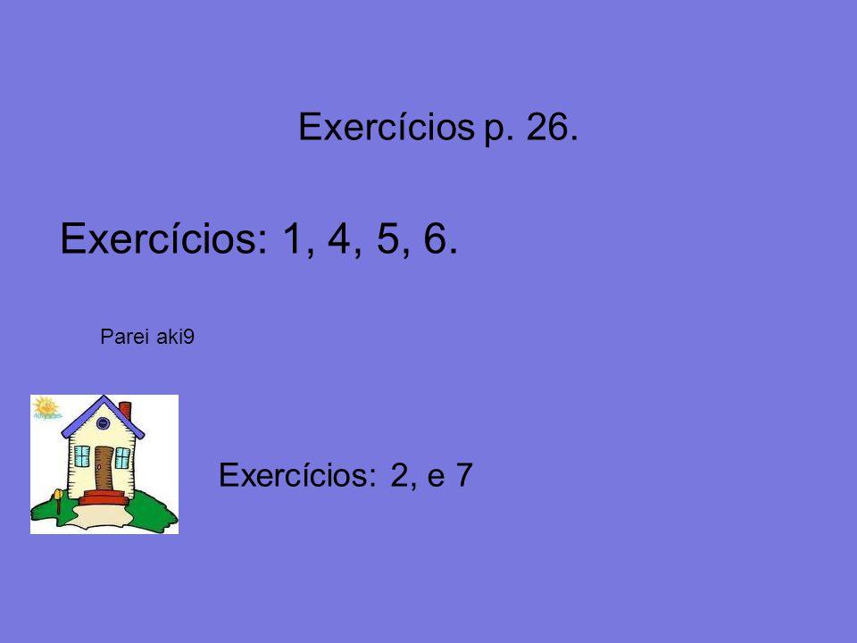 Exercícios: 1, 4, 5, 6. Exercícios p. 26. Exercícios: 2, e 7