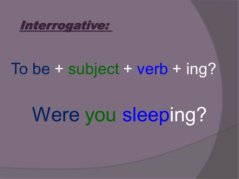 Interrogative: To be + subject + verb + ing Were you sleeping