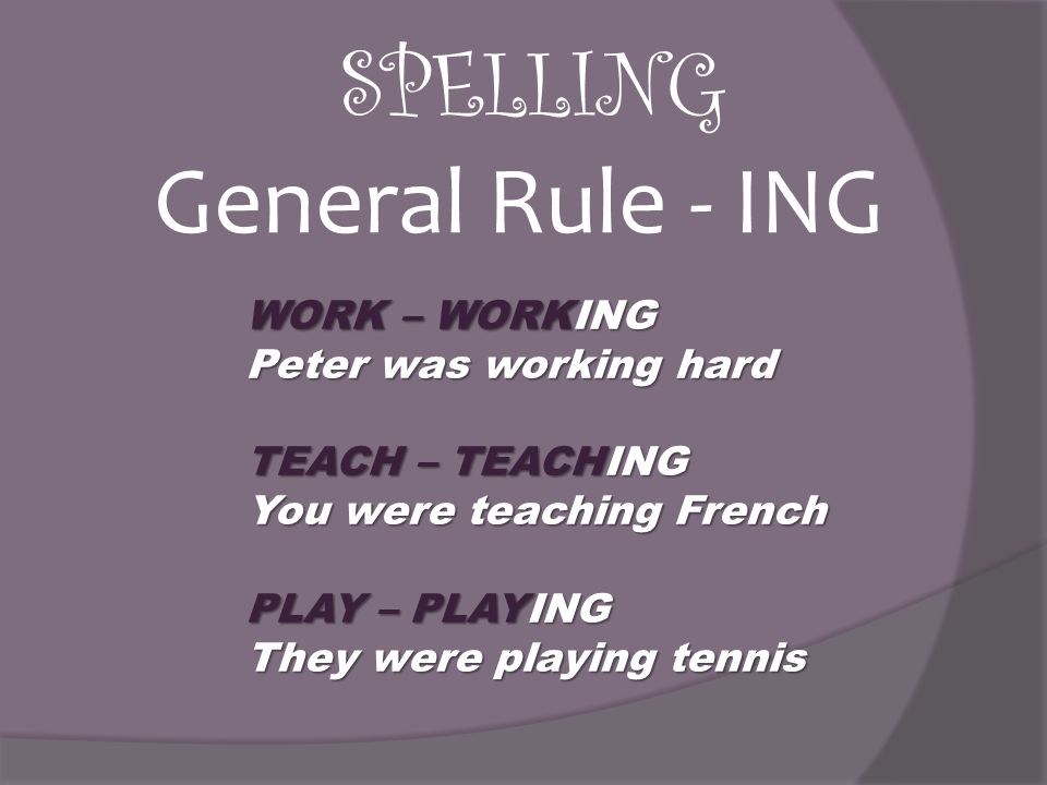 SPELLING General Rule - ING WORK – WORKING Peter was working hard