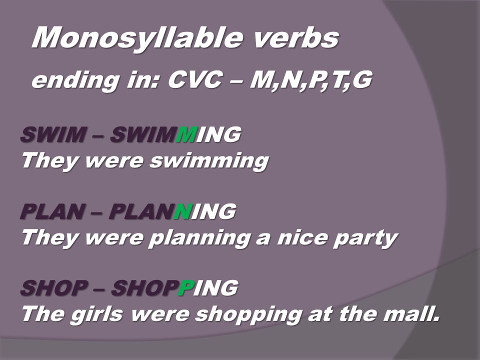 Monosyllable verbs ending in: CVC – M,N,P,T,G SWIM – SWIMMING