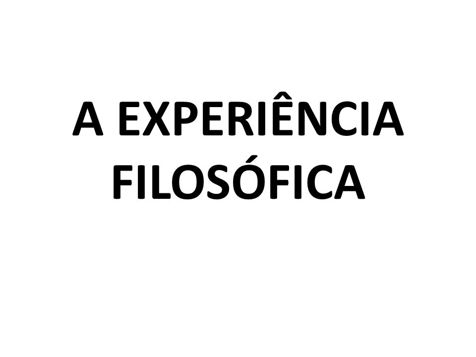 A EXPERIÊNCIA FILOSÓFICA