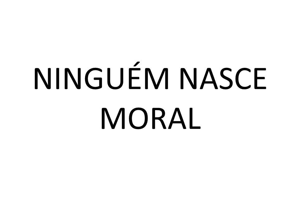 NINGUÉM NASCE MORAL