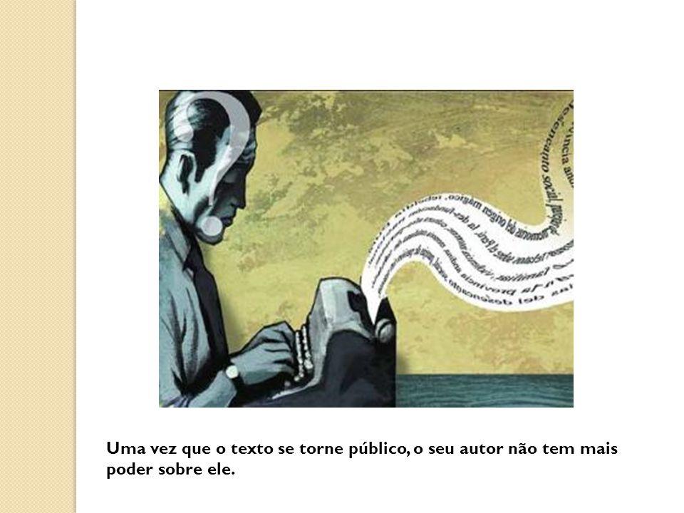 Uma vez que o texto se torne público, o seu autor não tem mais poder sobre ele.