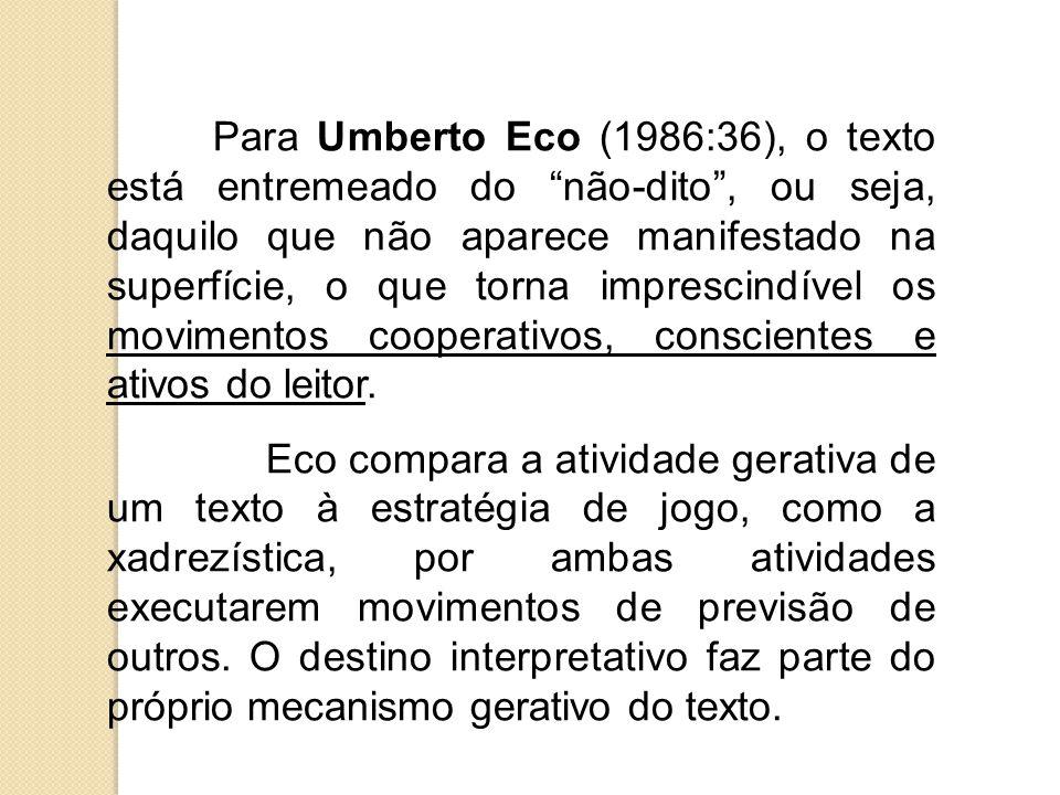 Para Umberto Eco (1986:36), o texto está entremeado do não-dito , ou seja, daquilo que não aparece manifestado na superfície, o que torna imprescindível os movimentos cooperativos, conscientes e ativos do leitor.