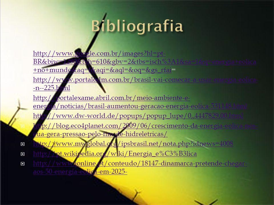 Bibliografia http://www.google.com.br/images hl=pt-BR&biw=1280&bih=610&gbv=2&tbs=isch%3A1&sa=1&q=energia+eolica+no+mundo&aq=f&aqi=&aql=&oq=&gs_rfai=