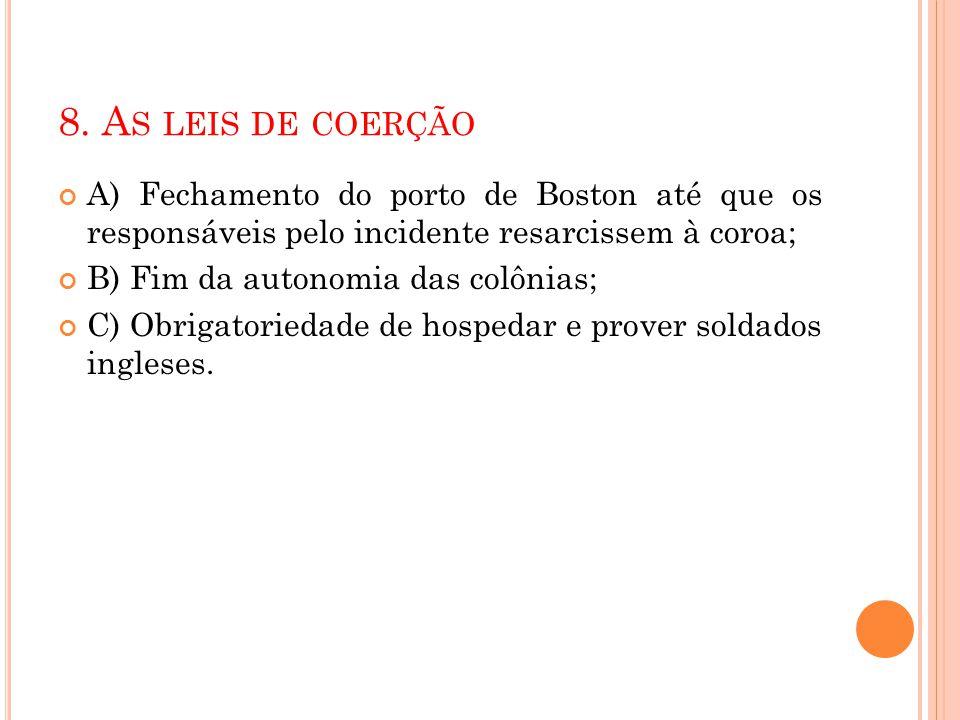 8. As leis de coerção A) Fechamento do porto de Boston até que os responsáveis pelo incidente resarcissem à coroa;