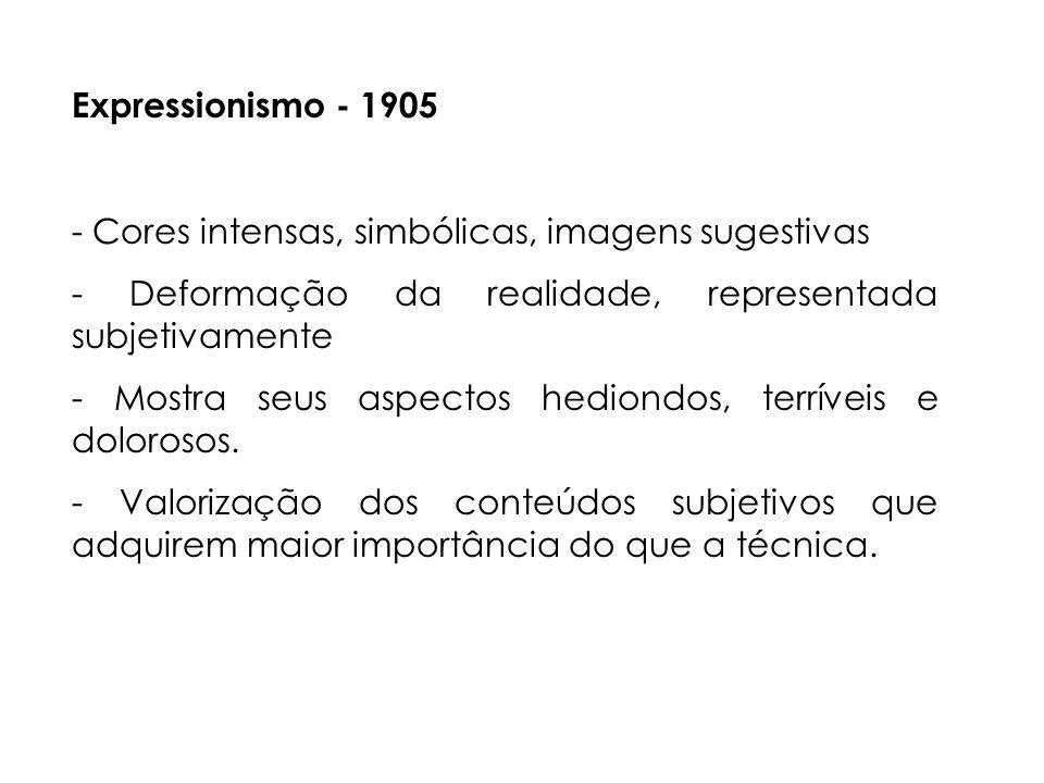 Expressionismo - 1905 - Cores intensas, simbólicas, imagens sugestivas. - Deformação da realidade, representada subjetivamente.