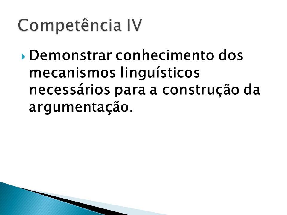 Competência IV Demonstrar conhecimento dos mecanismos linguísticos necessários para a construção da argumentação.