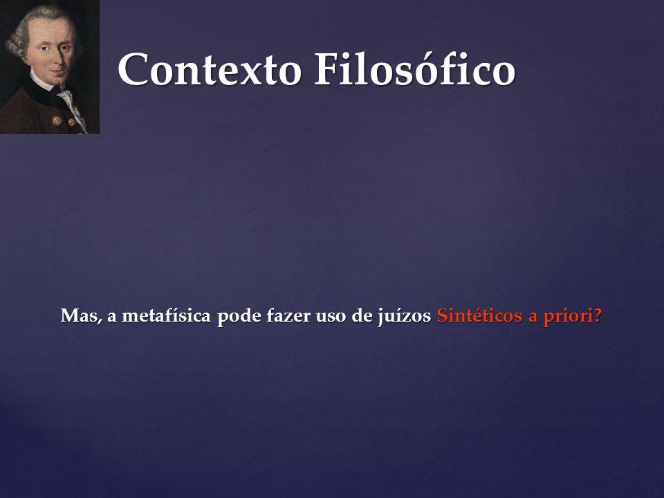 Contexto Filosófico Mas, a metafísica pode fazer uso de juízos Sintéticos a priori