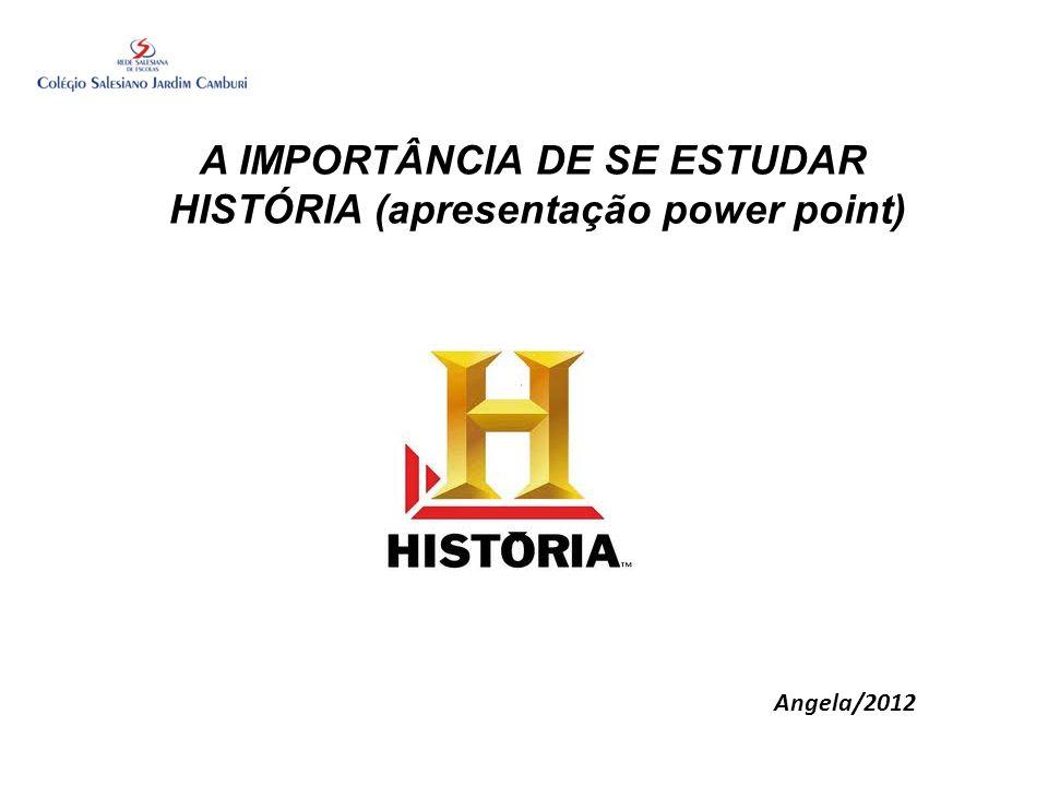 A IMPORTÂNCIA DE SE ESTUDAR HISTÓRIA (apresentação power point)