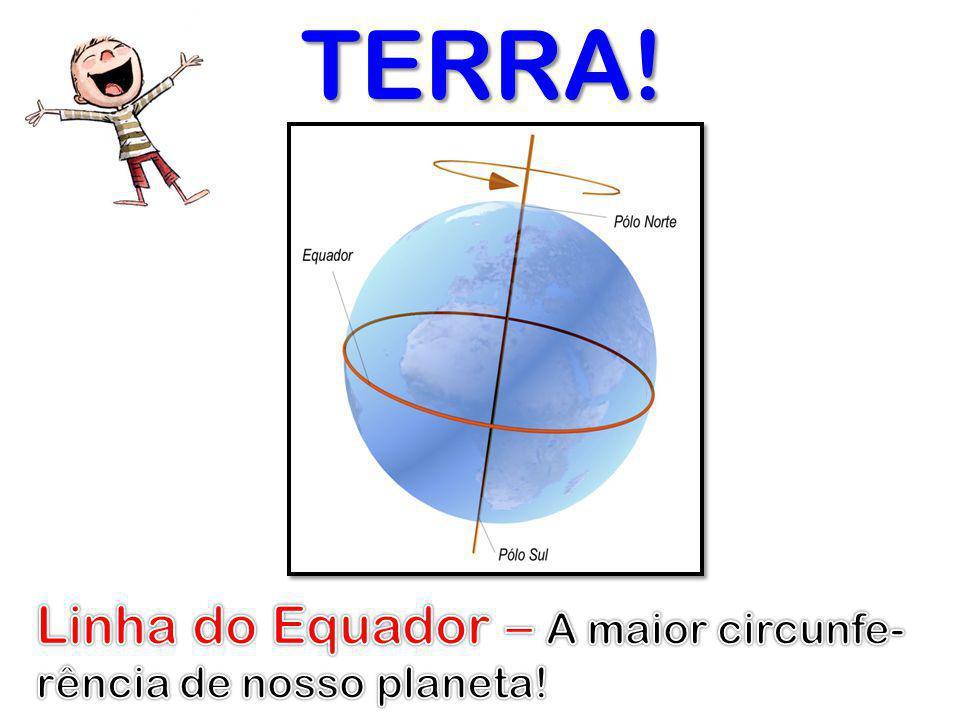 TERRA! Linha do Equador – A maior circunfe-rência de nosso planeta!