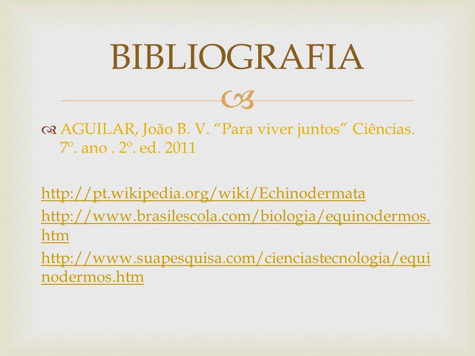BIBLIOGRAFIA AGUILAR, João B. V. Para viver juntos Ciências. 7º. ano . 2º. ed. 2011. http://pt.wikipedia.org/wiki/Echinodermata.