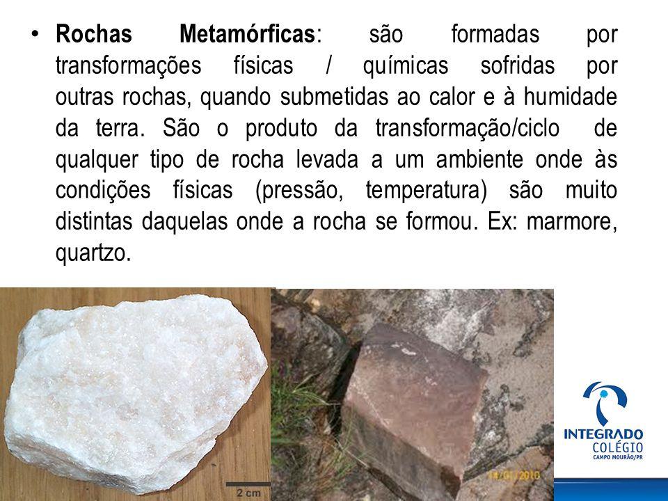 Rochas Metamórficas: são formadas por transformações físicas / químicas sofridas por outras rochas, quando submetidas ao calor e à humidade da terra.