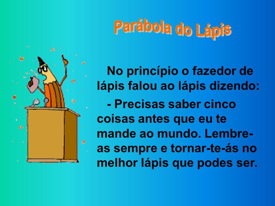 Parábola do Lápis No princípio o fazedor de lápis falou ao lápis dizendo: