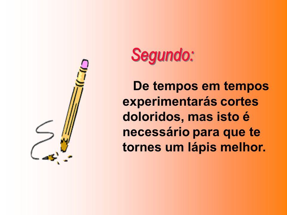 Segundo: De tempos em tempos experimentarás cortes doloridos, mas isto é necessário para que te tornes um lápis melhor.
