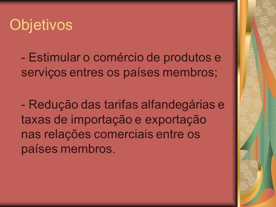 Objetivos - Estimular o comércio de produtos e serviços entres os países membros;