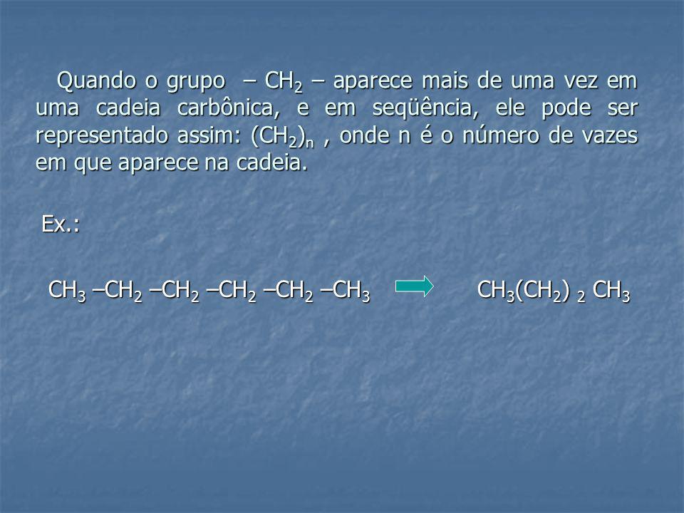 Quando o grupo – CH2 – aparece mais de uma vez em uma cadeia carbônica, e em seqüência, ele pode ser representado assim: (CH2)n , onde n é o número de vazes em que aparece na cadeia.