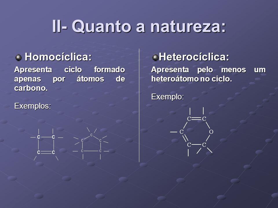 II- Quanto a natureza: Homocíclica: Heterocíclica: