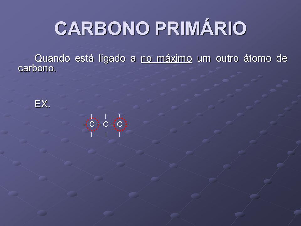 CARBONO PRIMÁRIO Quando está ligado a no máximo um outro átomo de carbono. EX. | | |