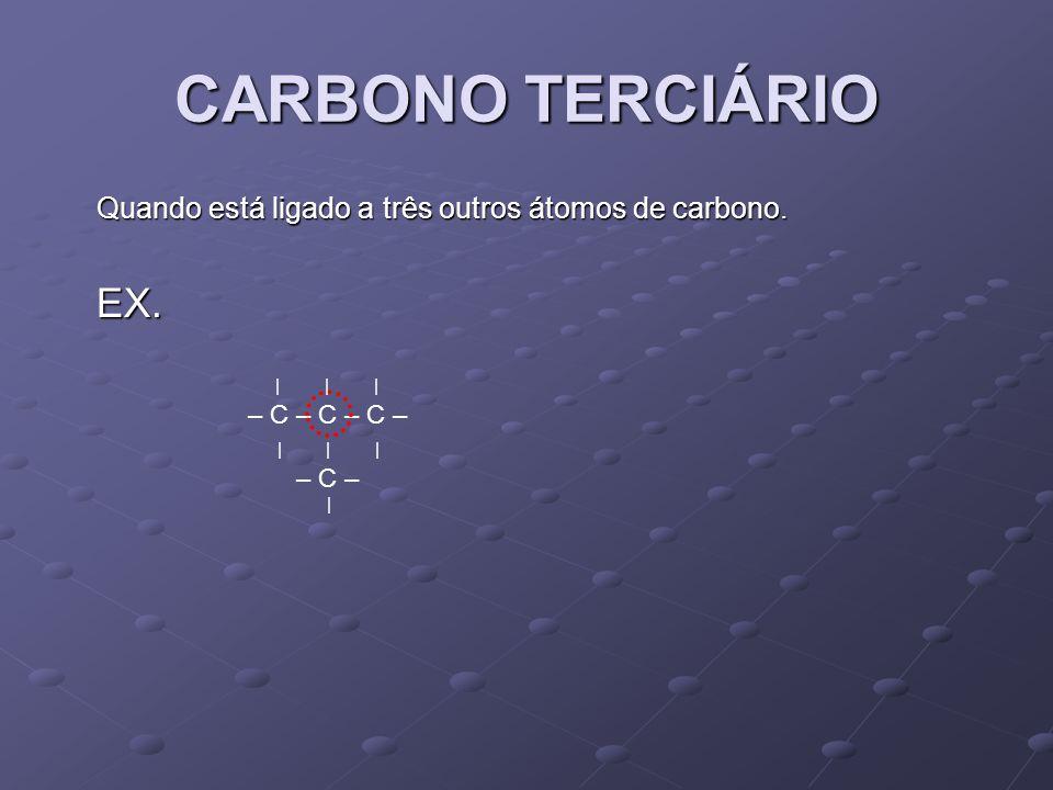 CARBONO TERCIÁRIO Quando está ligado a três outros átomos de carbono. EX. | | | – C – C – C –