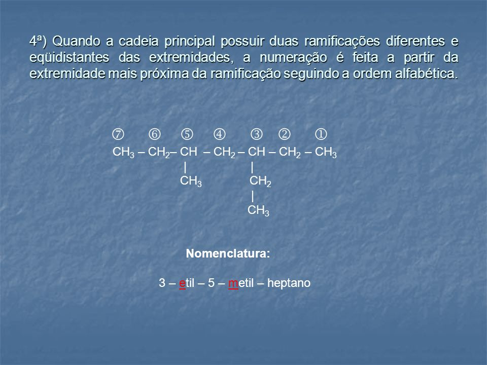 4ª) Quando a cadeia principal possuir duas ramificações diferentes e eqüidistantes das extremidades, a numeração é feita a partir da extremidade mais próxima da ramificação seguindo a ordem alfabética.