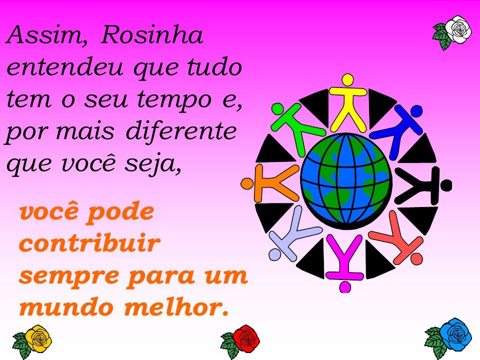 Assim, Rosinha entendeu que tudo tem o seu tempo e, por mais diferente que você seja,