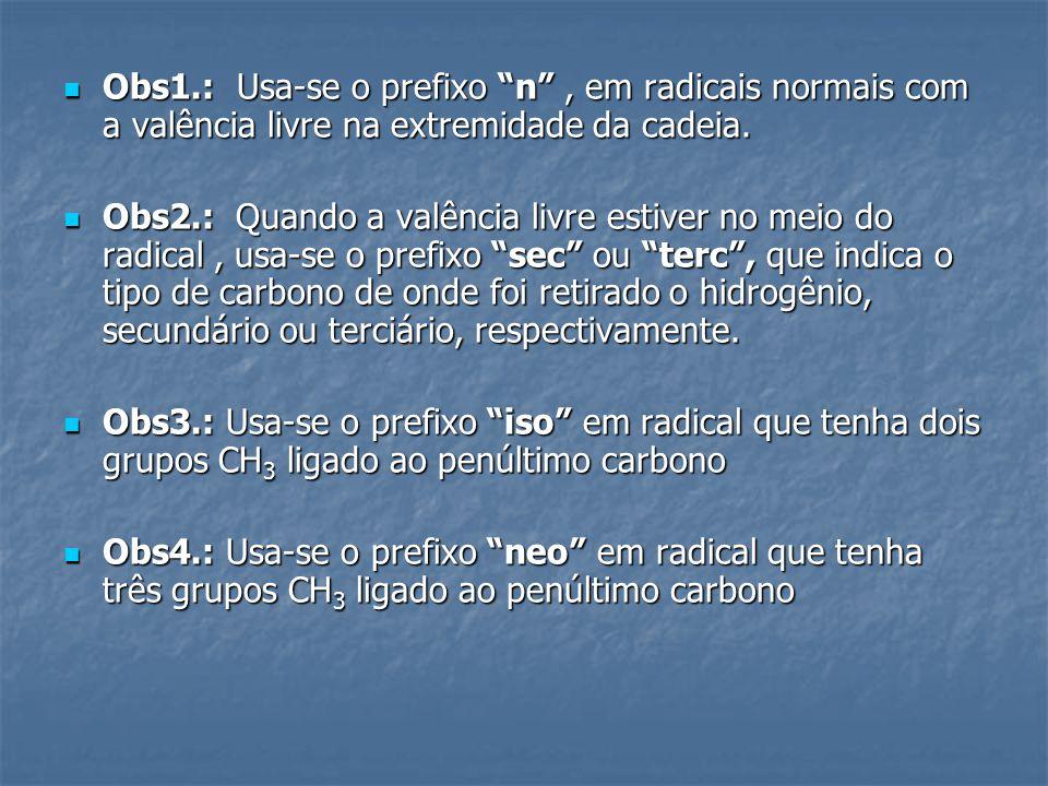 Obs1.: Usa-se o prefixo n , em radicais normais com a valência livre na extremidade da cadeia.