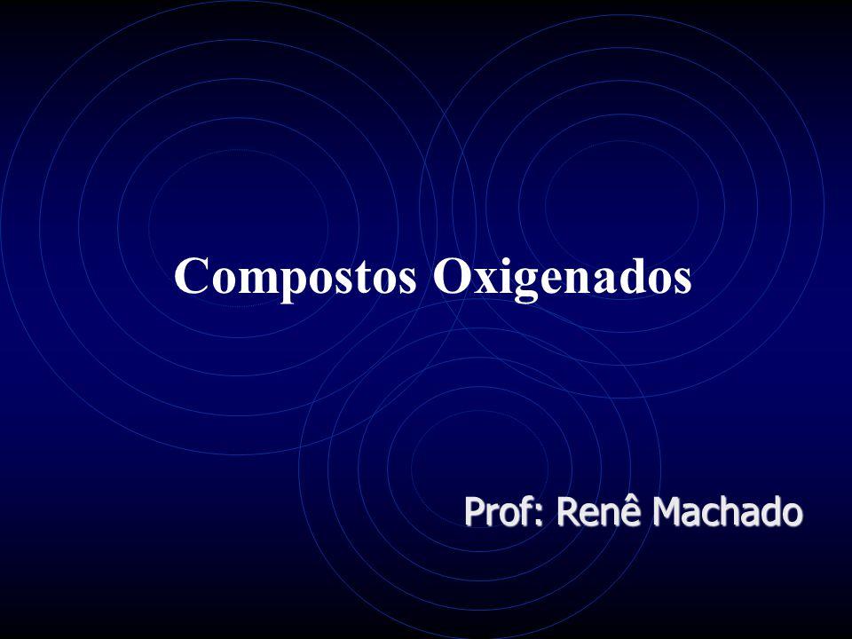 Compostos Oxigenados Prof: Renê Machado