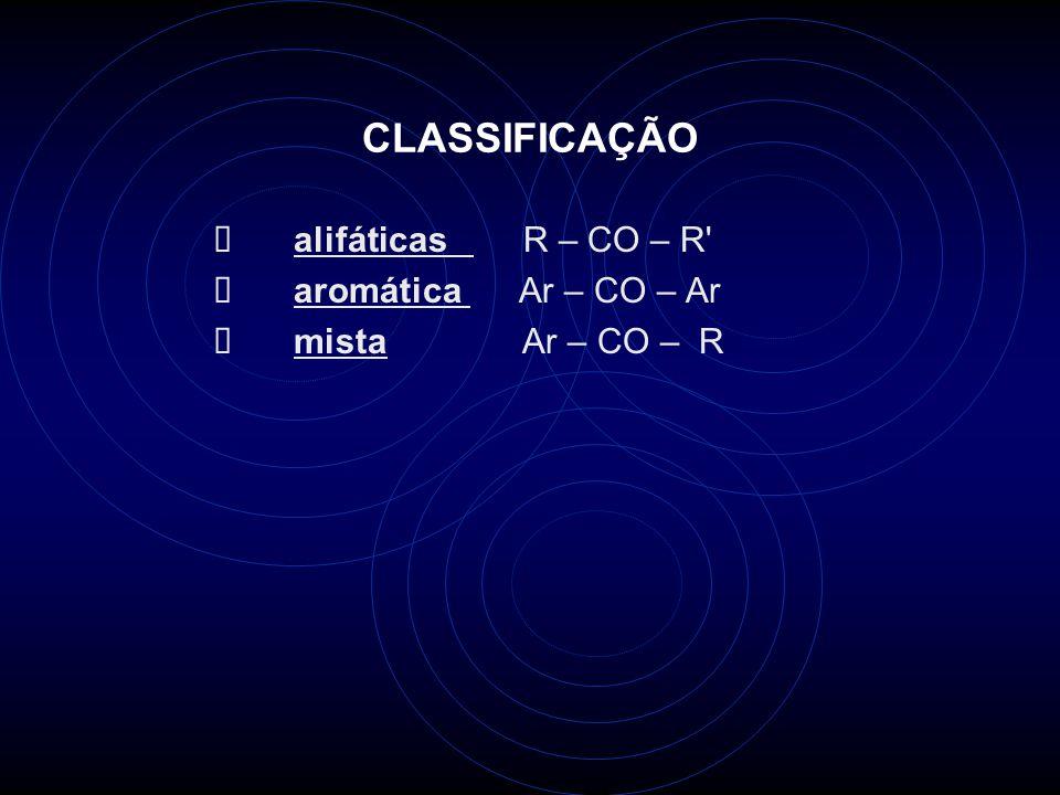 CLASSIFICAÇÃO Ø alifáticas R – CO – R Ø aromática Ar – CO – Ar
