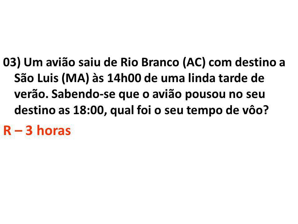 03) Um avião saiu de Rio Branco (AC) com destino a São Luis (MA) às 14h00 de uma linda tarde de verão. Sabendo-se que o avião pousou no seu destino as 18:00, qual foi o seu tempo de vôo