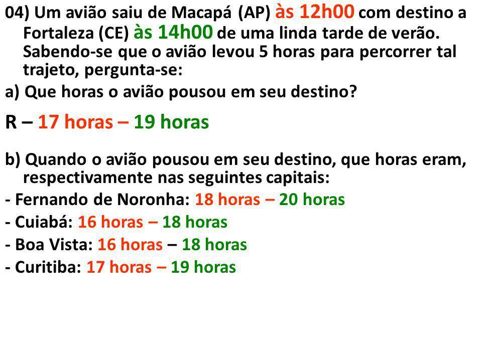 04) Um avião saiu de Macapá (AP) às 12h00 com destino a Fortaleza (CE) às 14h00 de uma linda tarde de verão. Sabendo-se que o avião levou 5 horas para percorrer tal trajeto, pergunta-se: