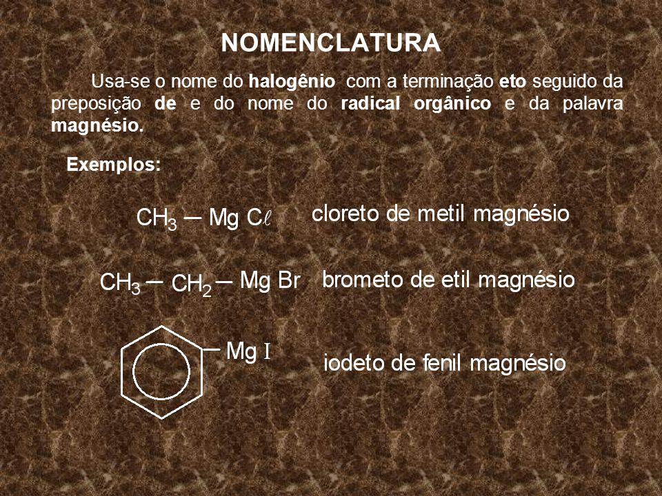 NOMENCLATURA Usa-se o nome do halogênio com a terminação eto seguido da preposição de e do nome do radical orgânico e da palavra magnésio.