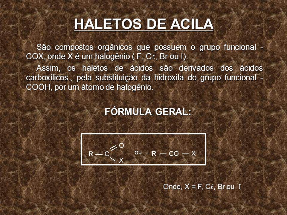 HALETOS DE ACILA São compostos orgânicos que possuem o grupo funcional -COX, onde X é um halogênio ( F, C, Br ou I).