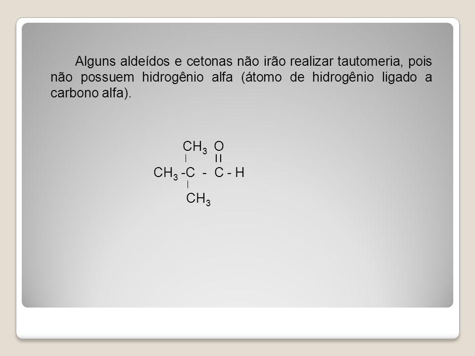 Alguns aldeídos e cetonas não irão realizar tautomeria, pois não possuem hidrogênio alfa (átomo de hidrogênio ligado a carbono alfa).