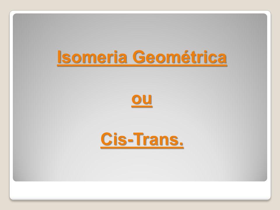 Isomeria Geométrica ou Cis-Trans.