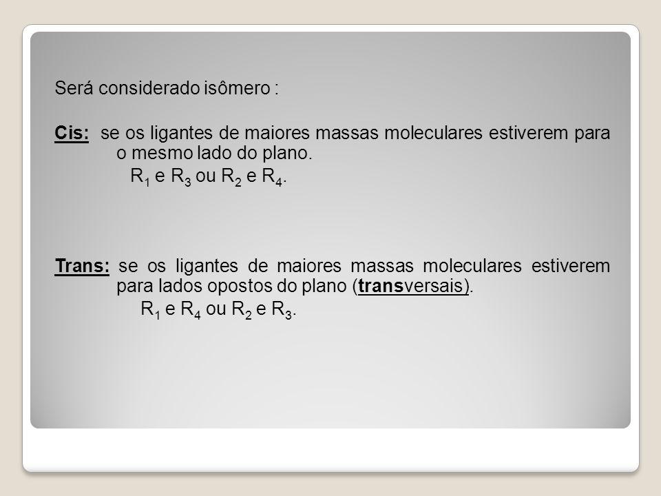 Será considerado isômero : Cis: se os ligantes de maiores massas moleculares estiverem para o mesmo lado do plano.