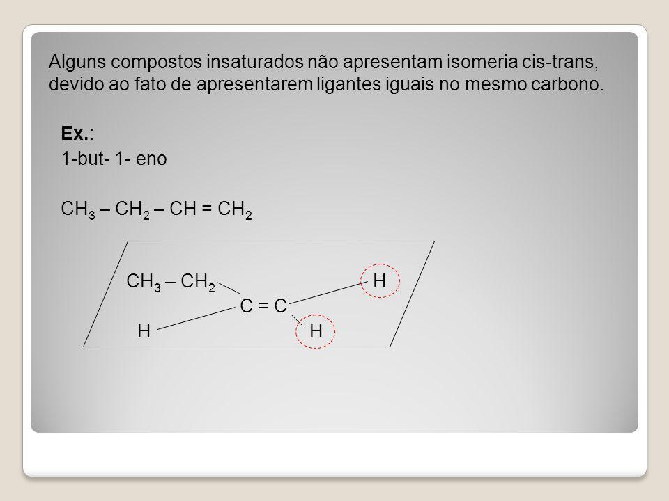 Alguns compostos insaturados não apresentam isomeria cis-trans, devido ao fato de apresentarem ligantes iguais no mesmo carbono.
