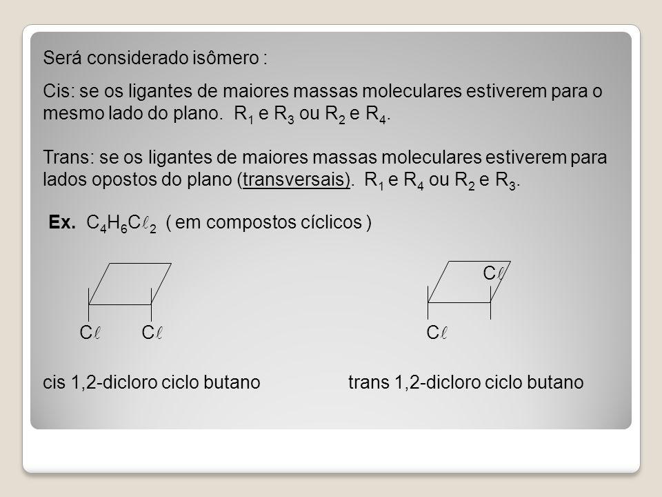 Será considerado isômero : Cis: se os ligantes de maiores massas moleculares estiverem para o mesmo lado do plano. R1 e R3 ou R2 e R4. Trans: se os ligantes de maiores massas moleculares estiverem para lados opostos do plano (transversais). R1 e R4 ou R2 e R3.