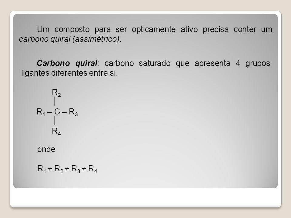 Um composto para ser opticamente ativo precisa conter um carbono quiral (assimétrico).