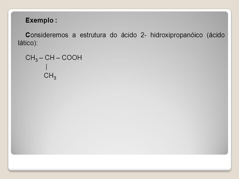 Exemplo : Consideremos a estrutura do ácido 2- hidroxipropanóico (ácido lático): CH3 – CH – COOH | CH3