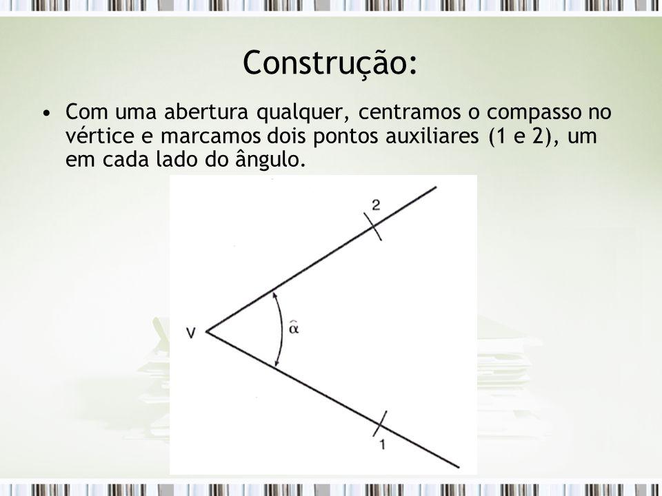 Construção: Com uma abertura qualquer, centramos o compasso no vértice e marcamos dois pontos auxiliares (1 e 2), um em cada lado do ângulo.