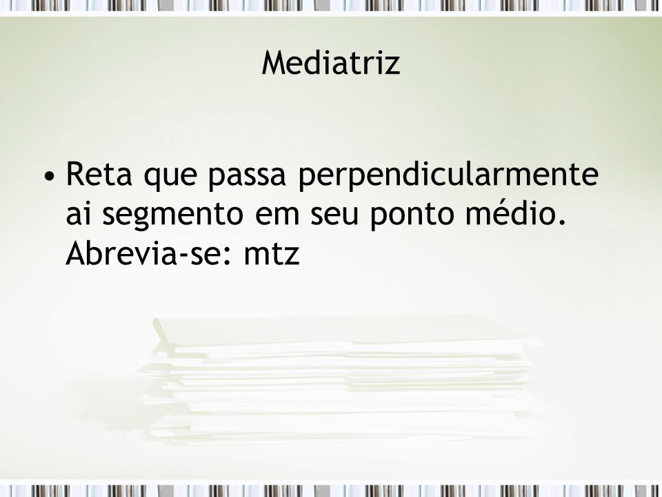 Mediatriz Reta que passa perpendicularmente ai segmento em seu ponto médio. Abrevia-se: mtz
