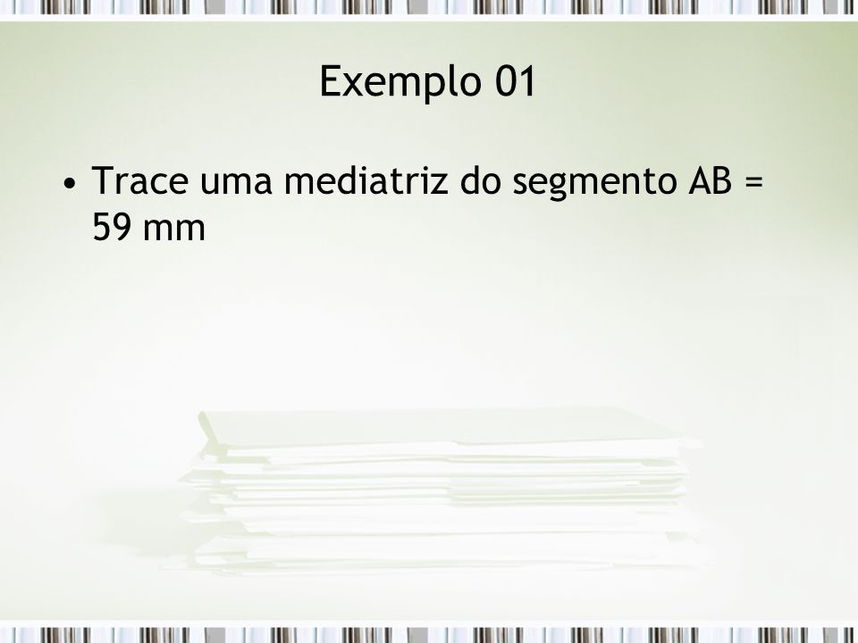 Exemplo 01 Trace uma mediatriz do segmento AB = 59 mm