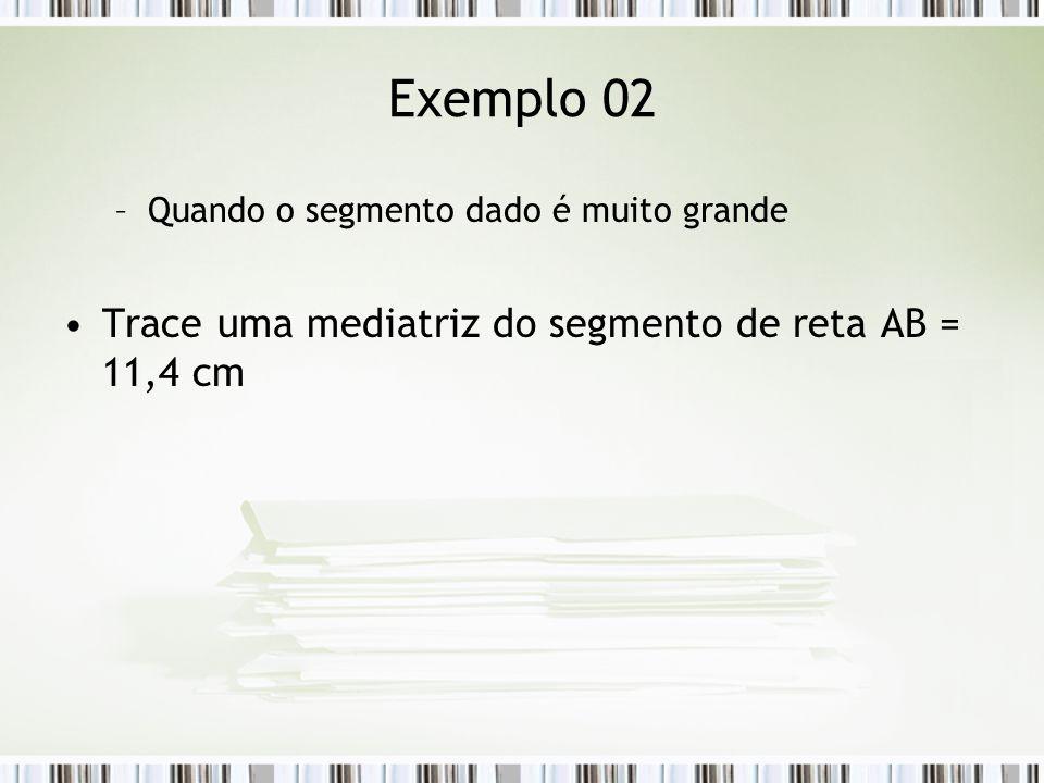 Exemplo 02 Trace uma mediatriz do segmento de reta AB = 11,4 cm