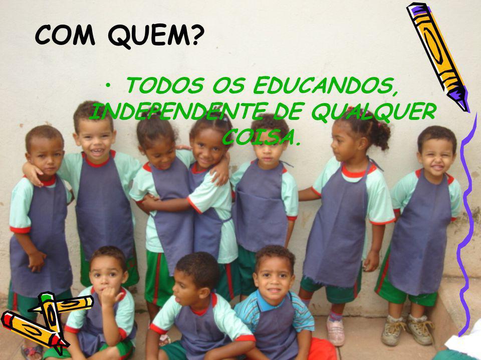 TODOS OS EDUCANDOS, INDEPENDENTE DE QUALQUER COISA.