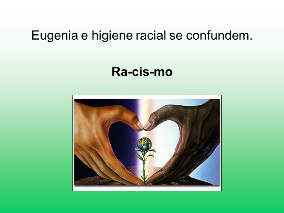 Eugenia e higiene racial se confundem.