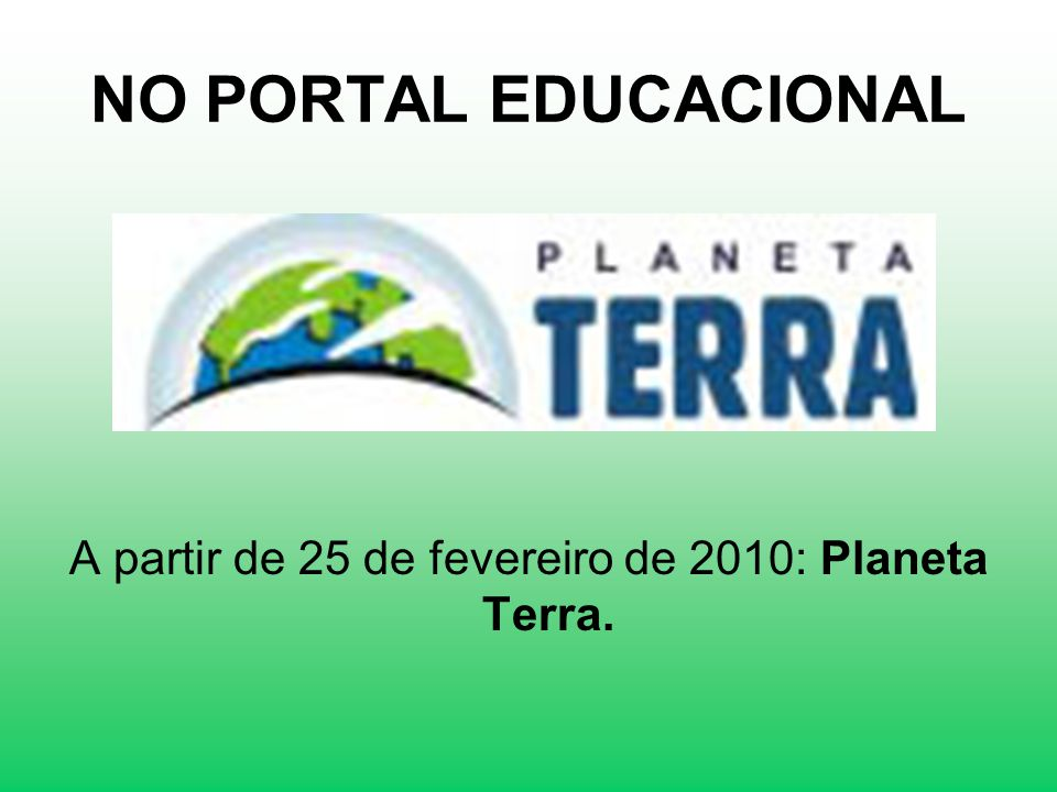 A partir de 25 de fevereiro de 2010: Planeta Terra.
