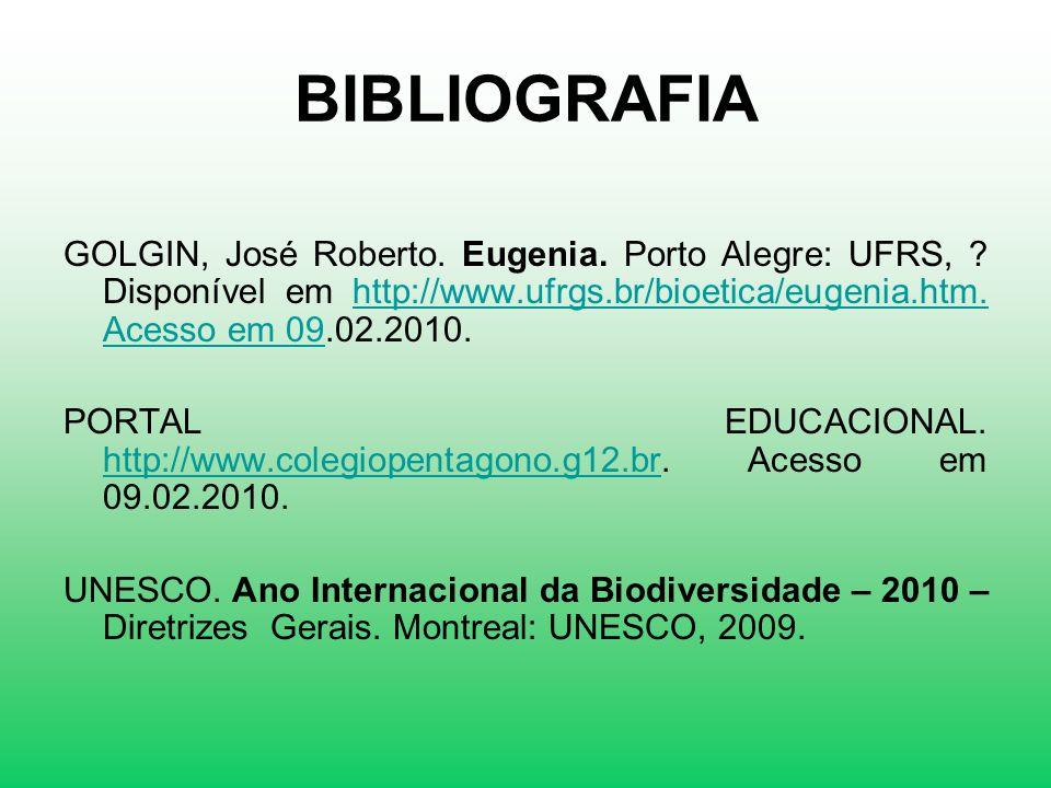 BIBLIOGRAFIA GOLGIN, José Roberto. Eugenia. Porto Alegre: UFRS, Disponível em http://www.ufrgs.br/bioetica/eugenia.htm. Acesso em 09.02.2010.