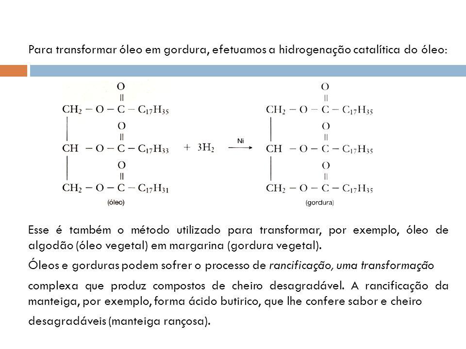 Para transformar óleo em gordura, efetuamos a hidrogenação catalítica do óleo: Esse é também o método utilizado para transformar, por exemplo, óleo de algodão (óleo vegetal) em margarina (gordura vegetal).