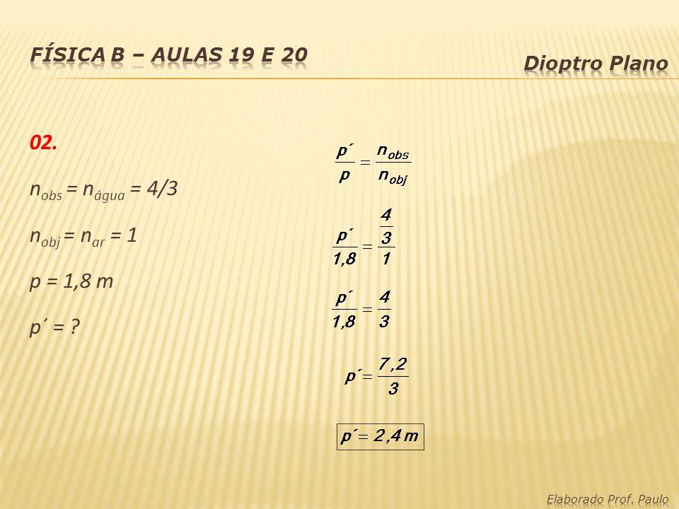 02. nobs = nágua = 4/3 nobj = nar = 1 p = 1,8 m p´ =